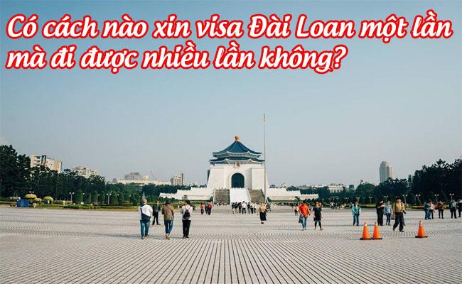 co cach nao xin visa Dai Loan mot lan ma di duoc nhieu lan khong