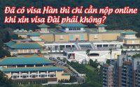 da co visa Han thi chi can nop online khi xin visa Dai phai khong