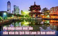 phi nhap canh mot lan cua visa du lich Dai Loan la bao nhieu
