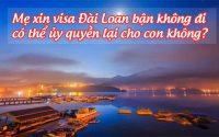 me xin visa dai loan ban khong di, co the uy quyen lai cho con khong