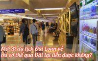 moi di du lich Dai Loan ve thi co the qua Dai lai lien duoc khong