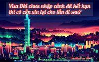 visa Dai chua nhap canh da het han, thi co can xin lai cho la di sau