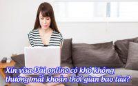 xin visa dai online co kho khong, thuong mat khoan thoi gian bao lau