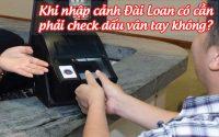 khi nhap canh dai loan co can phai check dau van tay khong