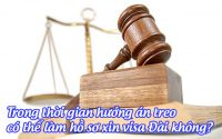 trong thoi gian huong an treo co the lam ho so xin visa dai khong